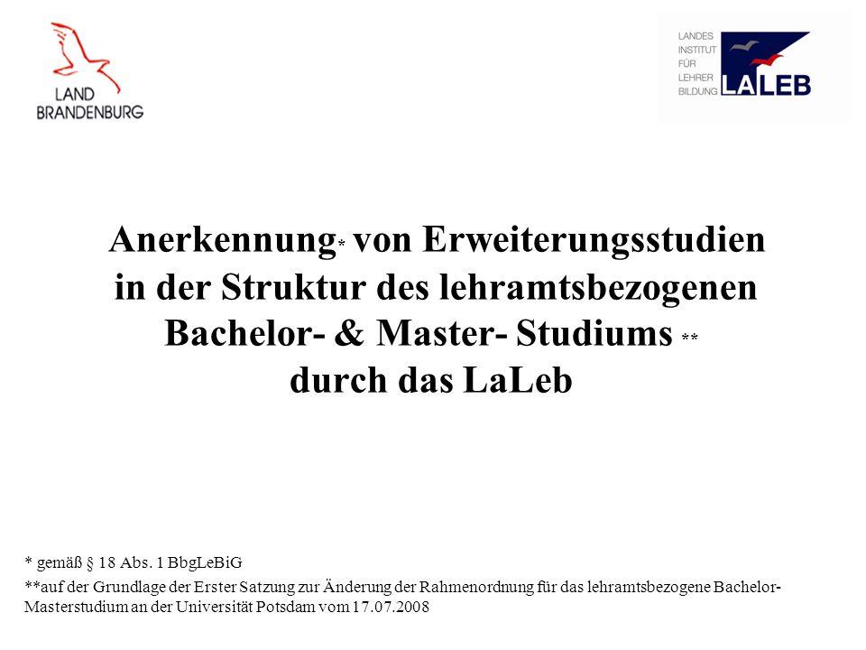 Anerkennung * von Erweiterungsstudien in der Struktur des lehramtsbezogenen Bachelor- & Master- Studiums ** durch das LaLeb * gemäß § 18 Abs. 1 BbgLeB