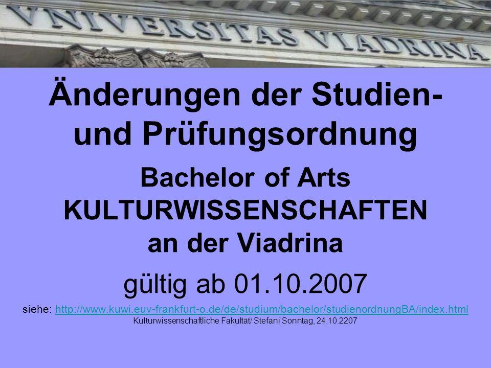 Änderungen der Studien- und Prüfungsordnung Bachelor of Arts KULTURWISSENSCHAFTEN an der Viadrina gültig ab 01.10.2007 siehe: http://www.kuwi.euv-fran
