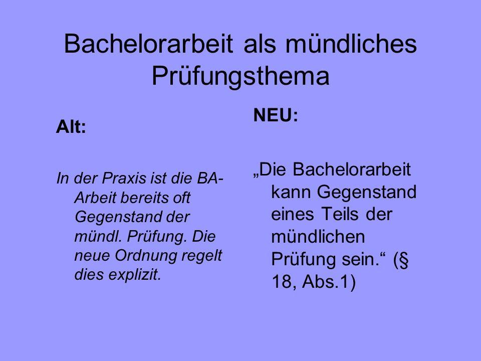 Bachelorarbeit als mündliches Prüfungsthema NEU: Die Bachelorarbeit kann Gegenstand eines Teils der mündlichen Prüfung sein. (§ 18, Abs.1) Alt: In der