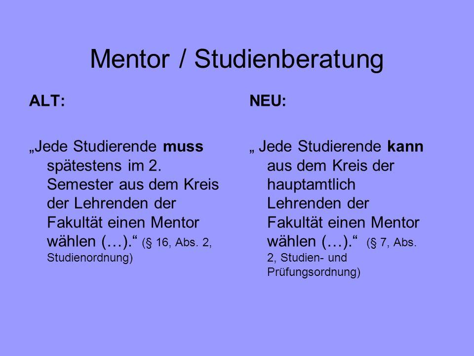 Mentor / Studienberatung ALT: Jede Studierende muss spätestens im 2. Semester aus dem Kreis der Lehrenden der Fakultät einen Mentor wählen (…). (§ 16,