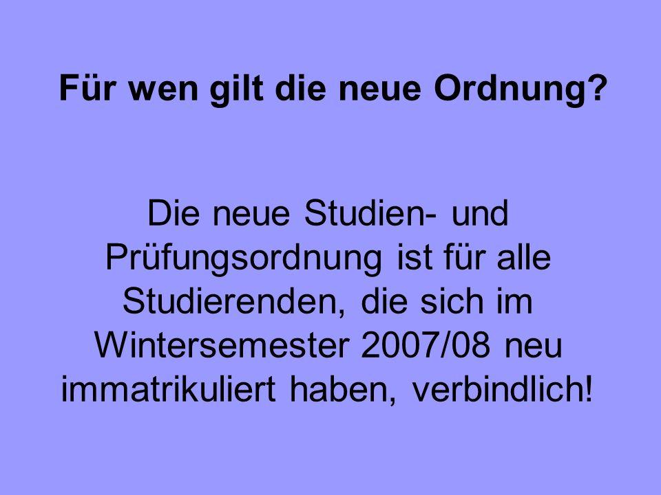 Die neue Studien- und Prüfungsordnung ist für alle Studierenden, die sich im Wintersemester 2007/08 neu immatrikuliert haben, verbindlich! Für wen gil