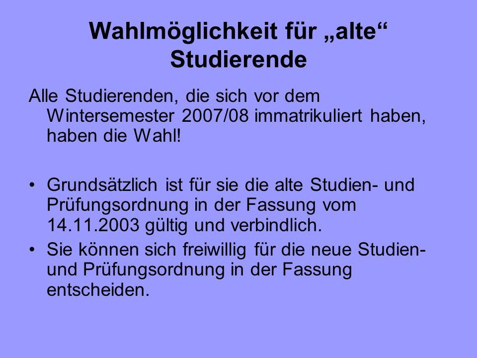 Wahlmöglichkeit für alte Studierende Alle Studierenden, die sich vor dem Wintersemester 2007/08 immatrikuliert haben, haben die Wahl! Grundsätzlich is