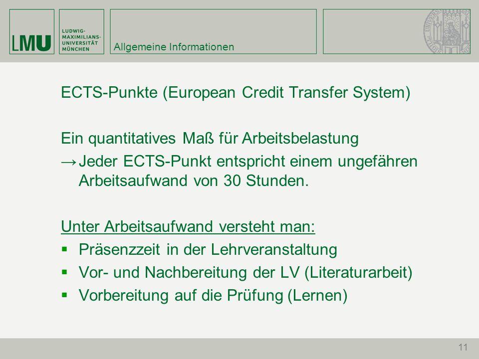 11 Allgemeine Informationen ECTS-Punkte (European Credit Transfer System) Ein quantitatives Maß für Arbeitsbelastung Jeder ECTS-Punkt entspricht einem ungefähren Arbeitsaufwand von 30 Stunden.