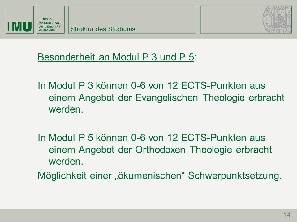 14 Struktur des Studiums Besonderheit an Modul P 3 und P 5: In Modul P 3 können 0-6 von 12 ECTS-Punkten aus einem Angebot der Evangelischen Theologie erbracht werden.