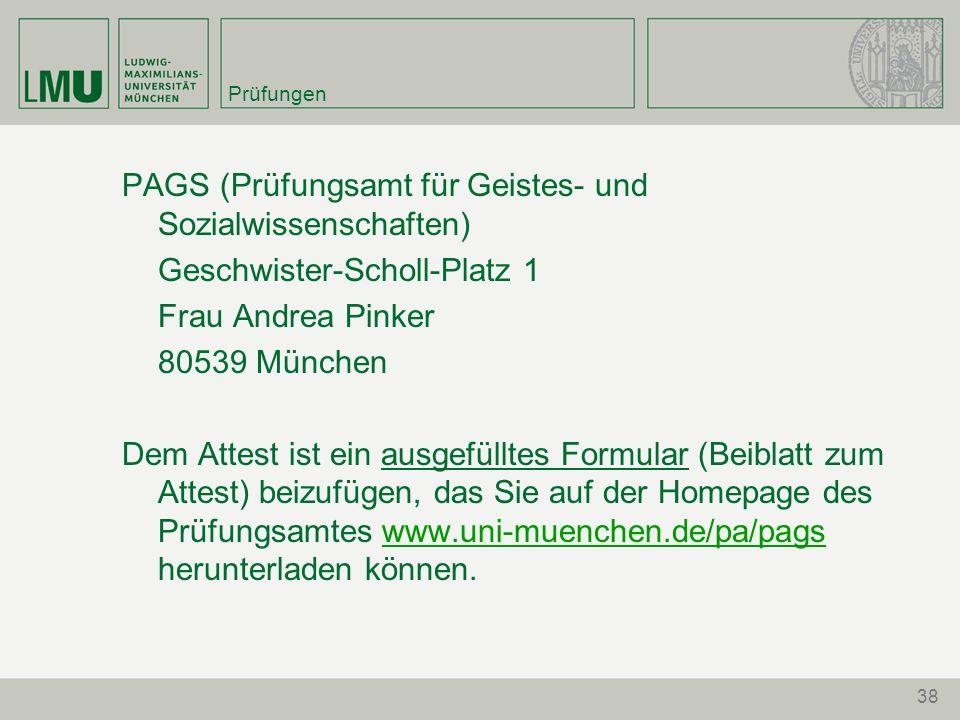 Prüfungen PAGS (Prüfungsamt für Geistes- und Sozialwissenschaften) Geschwister-Scholl-Platz 1 Frau Andrea Pinker 80539 München Dem Attest ist ein ausgefülltes Formular (Beiblatt zum Attest) beizufügen, das Sie auf der Homepage des Prüfungsamtes www.uni-muenchen.de/pa/pags herunterladen können.www.uni-muenchen.de/pa/pags 38
