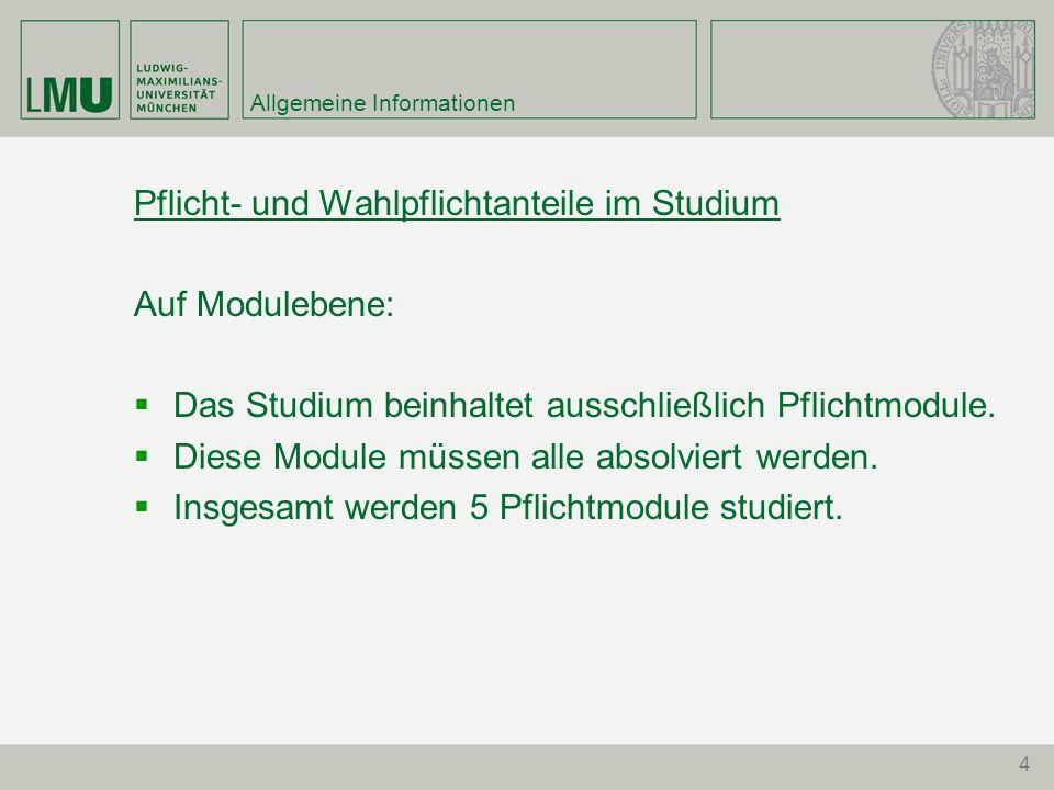 4 Allgemeine Informationen Pflicht- und Wahlpflichtanteile im Studium Auf Modulebene: Das Studium beinhaltet ausschließlich Pflichtmodule.