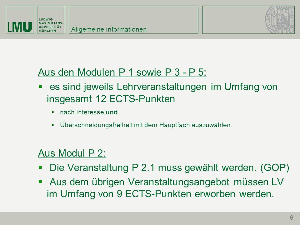 6 Allgemeine Informationen Aus den Modulen P 1 sowie P 3 - P 5: es sind jeweils Lehrveranstaltungen im Umfang von insgesamt 12 ECTS-Punkten nach Interesse und Überschneidungsfreiheit mit dem Hauptfach auszuwählen.