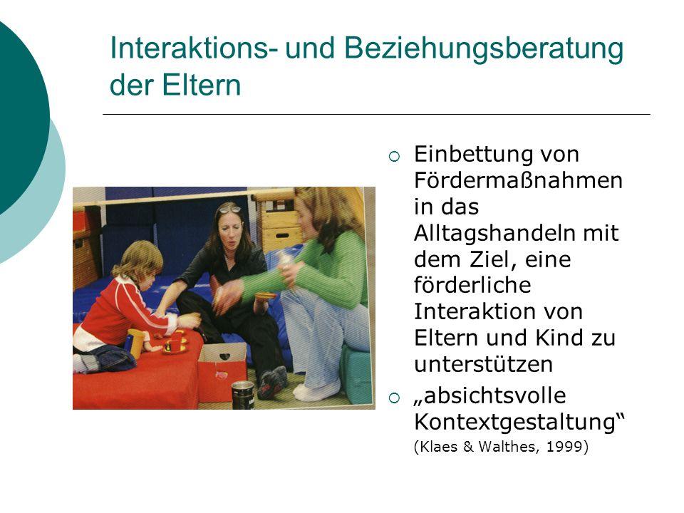 Interaktions- und Beziehungsberatung der Eltern Einbettung von Fördermaßnahmen in das Alltagshandeln mit dem Ziel, eine förderliche Interaktion von El