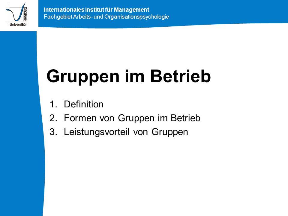 Internationales Institut für Management Fachgebiet Arbeits- und Organisationspsychologie Gruppen im Betrieb 1.Definition 2.Formen von Gruppen im Betri