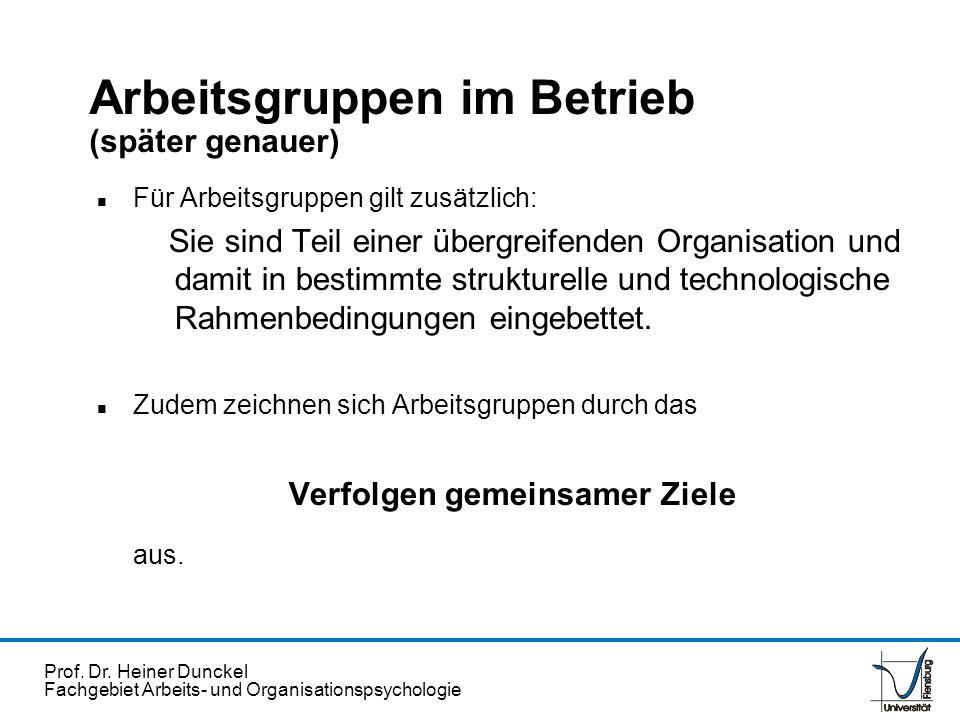 Prof. Dr. Heiner Dunckel Fachgebiet Arbeits- und Organisationspsychologie Arbeitsgruppen im Betrieb (später genauer) n Für Arbeitsgruppen gilt zusätzl