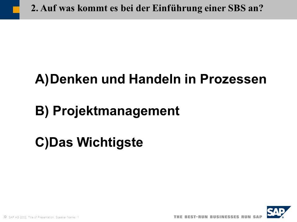 SAP AG 2002, Title of Presentation, Speaker Name / 1 2. Auf was kommt es bei der Einführung einer SBS an? A)Denken und Handeln in Prozessen B) Projekt
