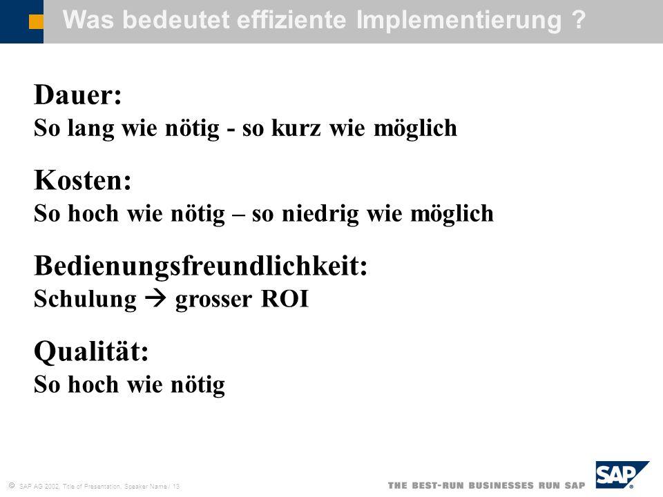 SAP AG 2002, Title of Presentation, Speaker Name / 13 Was bedeutet effiziente Implementierung ? Dauer: So lang wie nötig - so kurz wie möglich Kosten: