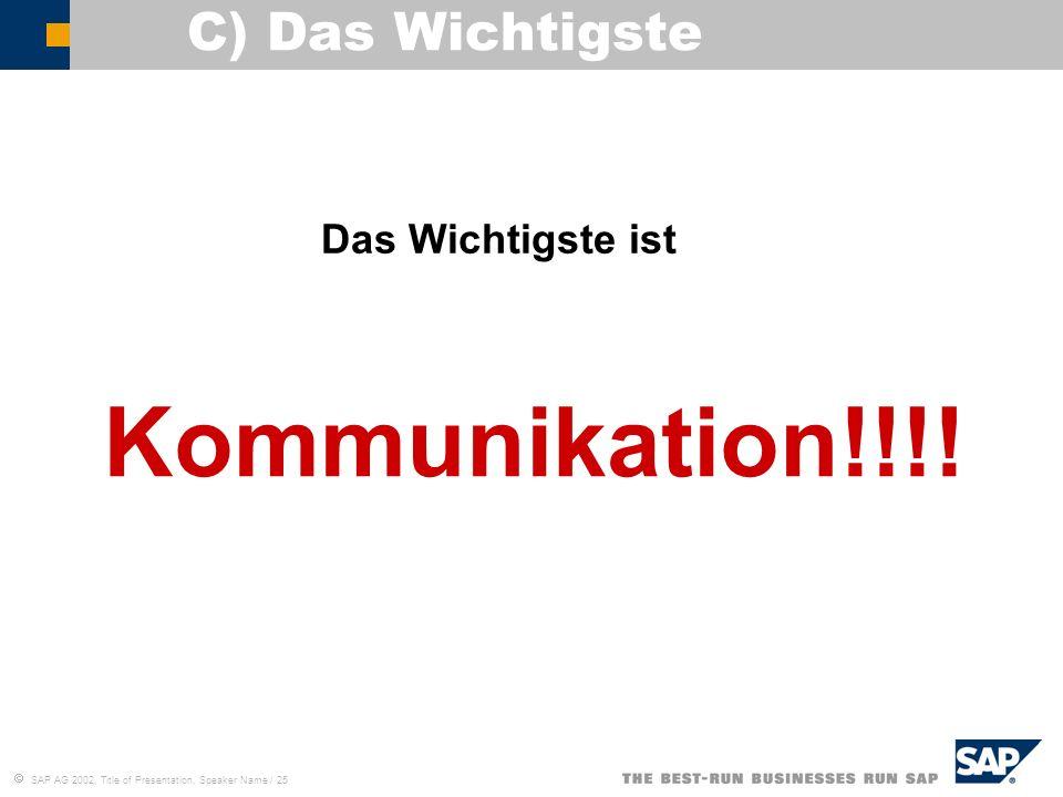 SAP AG 2002, Title of Presentation, Speaker Name / 25 C) Das Wichtigste Kommunikation!!!! Das Wichtigste ist