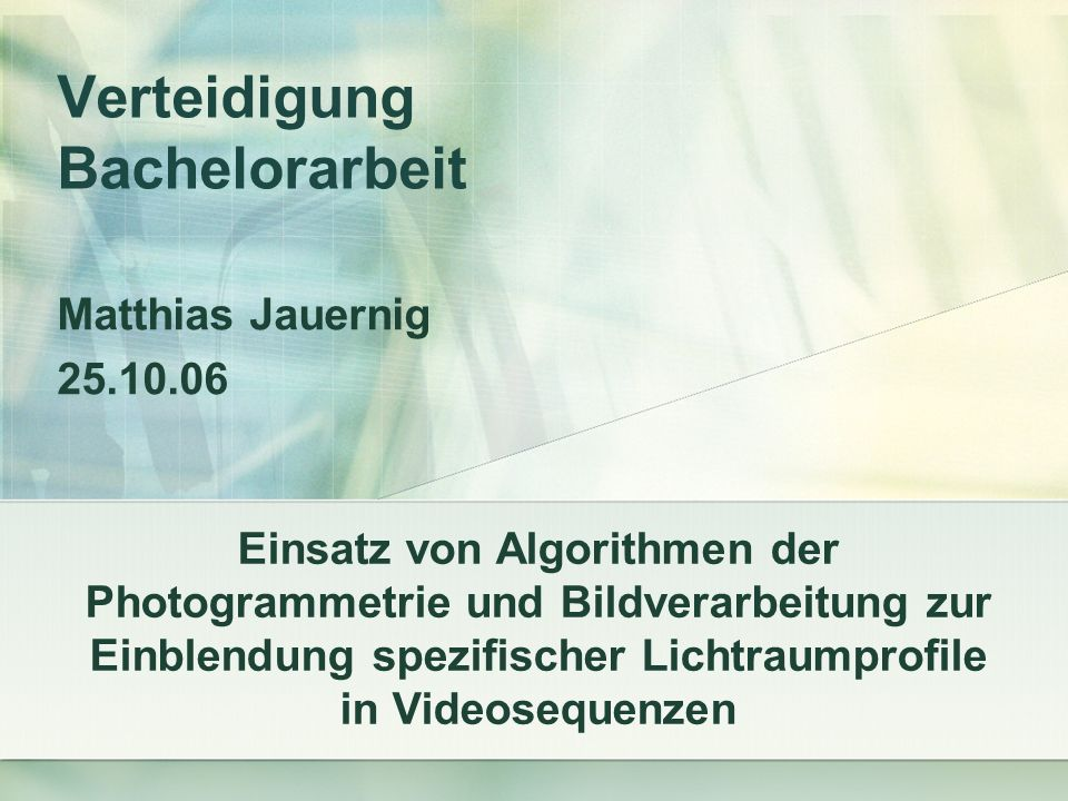 Verteidigung Bachelorarbeit Matthias Jauernig 25.10.06 Einsatz von Algorithmen der Photogrammetrie und Bildverarbeitung zur Einblendung spezifischer Lichtraumprofile in Videosequenzen