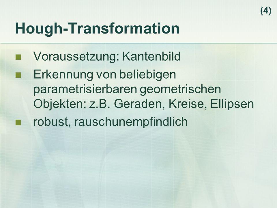 Hough-Transformation Voraussetzung: Kantenbild Erkennung von beliebigen parametrisierbaren geometrischen Objekten: z.B. Geraden, Kreise, Ellipsen robu