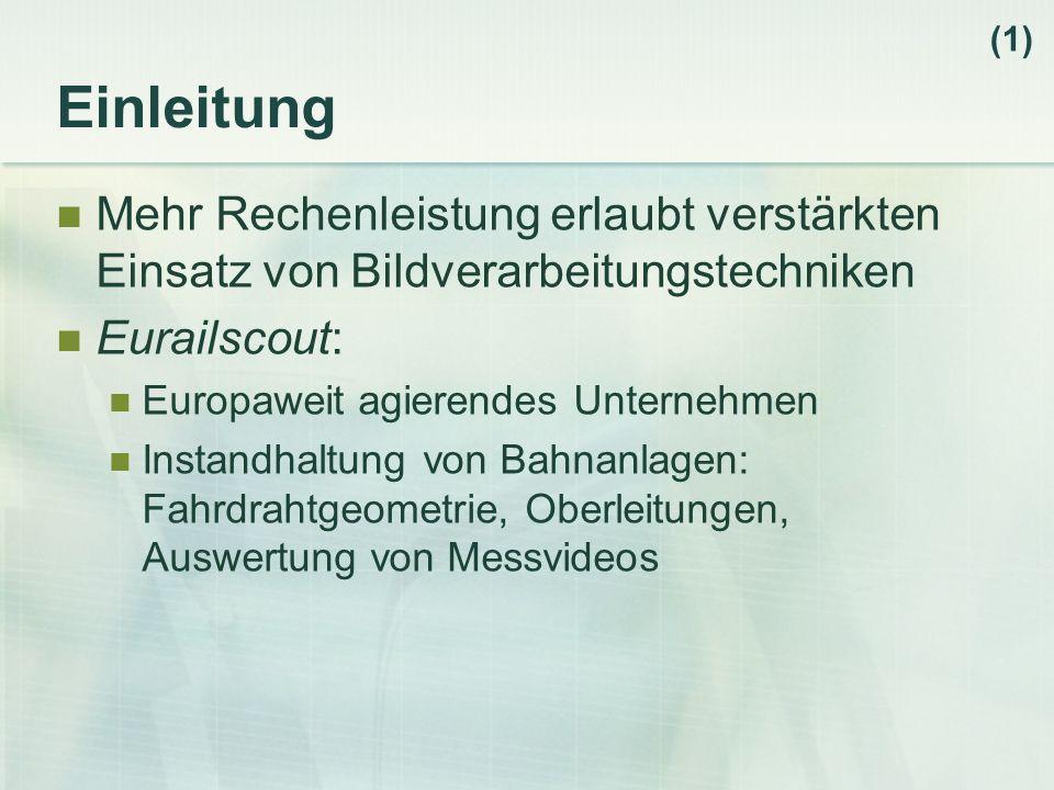 Einleitung Mehr Rechenleistung erlaubt verstärkten Einsatz von Bildverarbeitungstechniken Eurailscout: Europaweit agierendes Unternehmen Instandhaltung von Bahnanlagen: Fahrdrahtgeometrie, Oberleitungen, Auswertung von Messvideos (1)