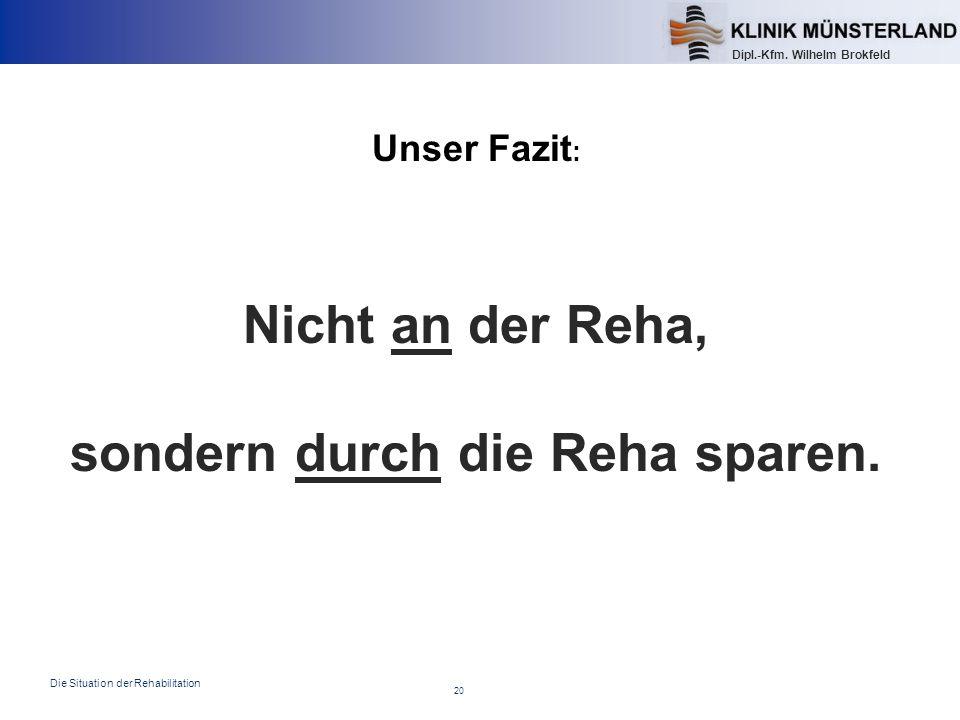 20 Die Situation der Rehabilitation Dipl.-Kfm. Wilhelm Brokfeld Unser Fazit : Nicht an der Reha, sondern durch die Reha sparen.