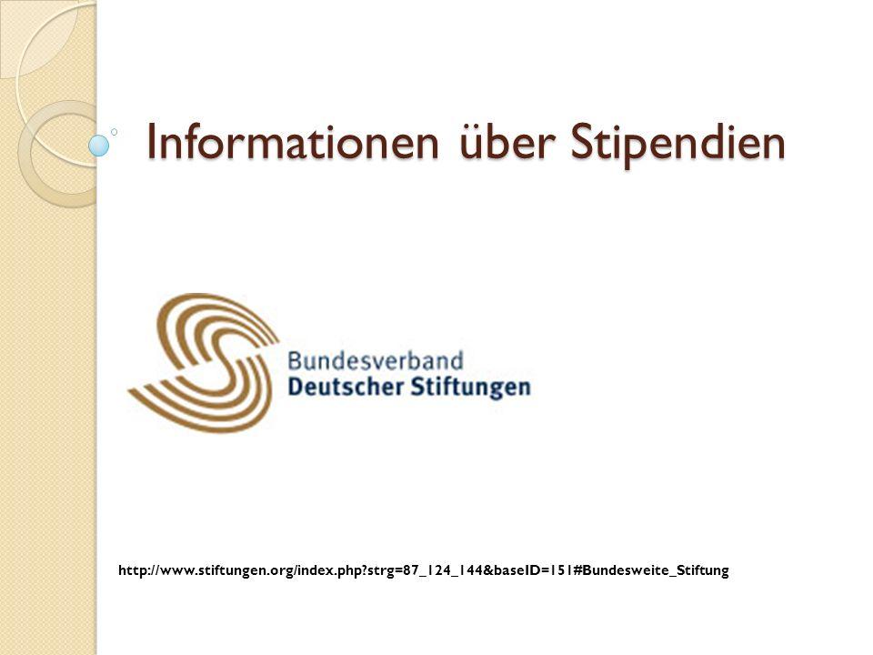 Informationen über Stipendien http://www.stiftungen.org/index.php?strg=87_124_144&baseID=151#Bundesweite_Stiftung
