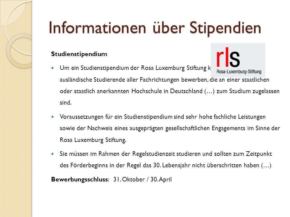 Informationen über Stipendien Studienstipendium Um ein Studienstipendium der Rosa Luxemburg Stiftung können sich in- und ausländische Studierende aller Fachrichtungen bewerben, die an einer staatlichen oder staatlich anerkannten Hochschule in Deutschland (…) zum Studium zugelassen sind.