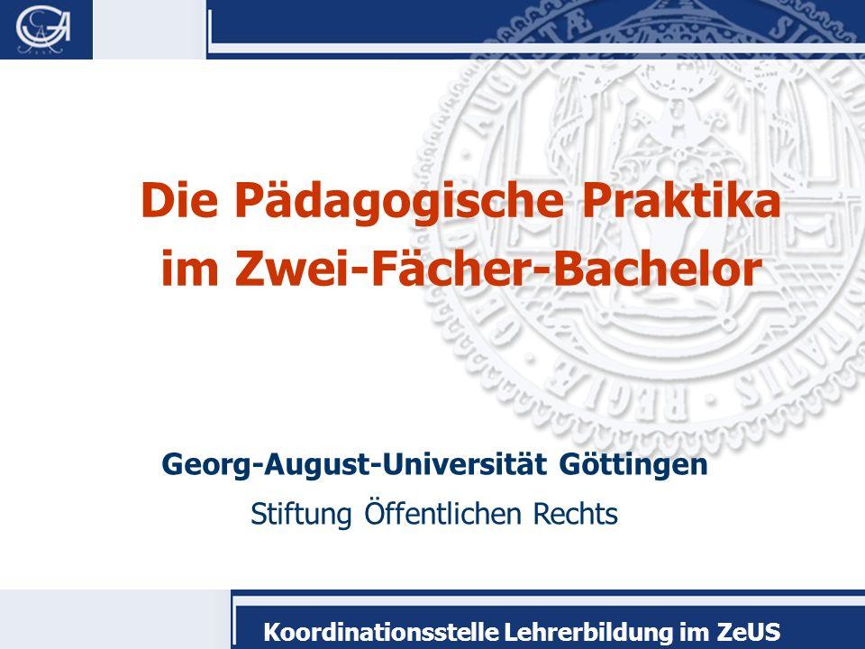 Georg-August-Universität Göttingen Stiftung Öffentlichen Rechts Koordinationsstelle Lehrerbildung im ZeUS Die Pädagogische Praktika im Zwei-Fächer-Bac