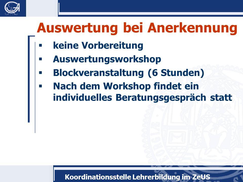 Koordinationsstelle Lehrerbildung im ZeUS Auswertung bei Anerkennung keine Vorbereitung Auswertungsworkshop Blockveranstaltung (6 Stunden) Nach dem Wo