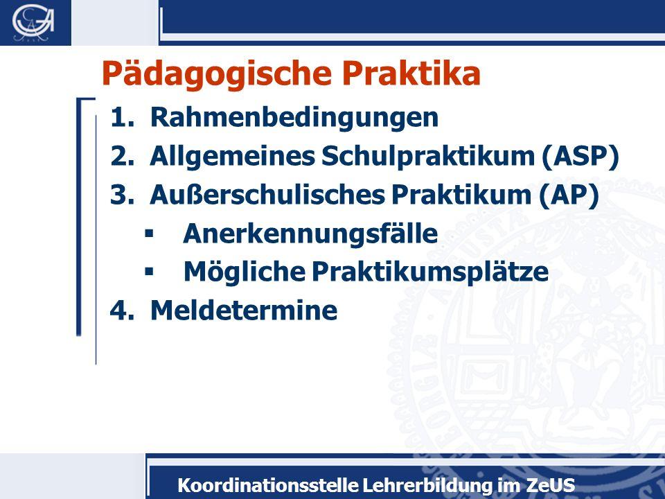 Koordinationsstelle Lehrerbildung im ZeUS Pädagogische Praktika 1.Rahmenbedingungen 2.Allgemeines Schulpraktikum (ASP) 3.Außerschulisches Praktikum (A