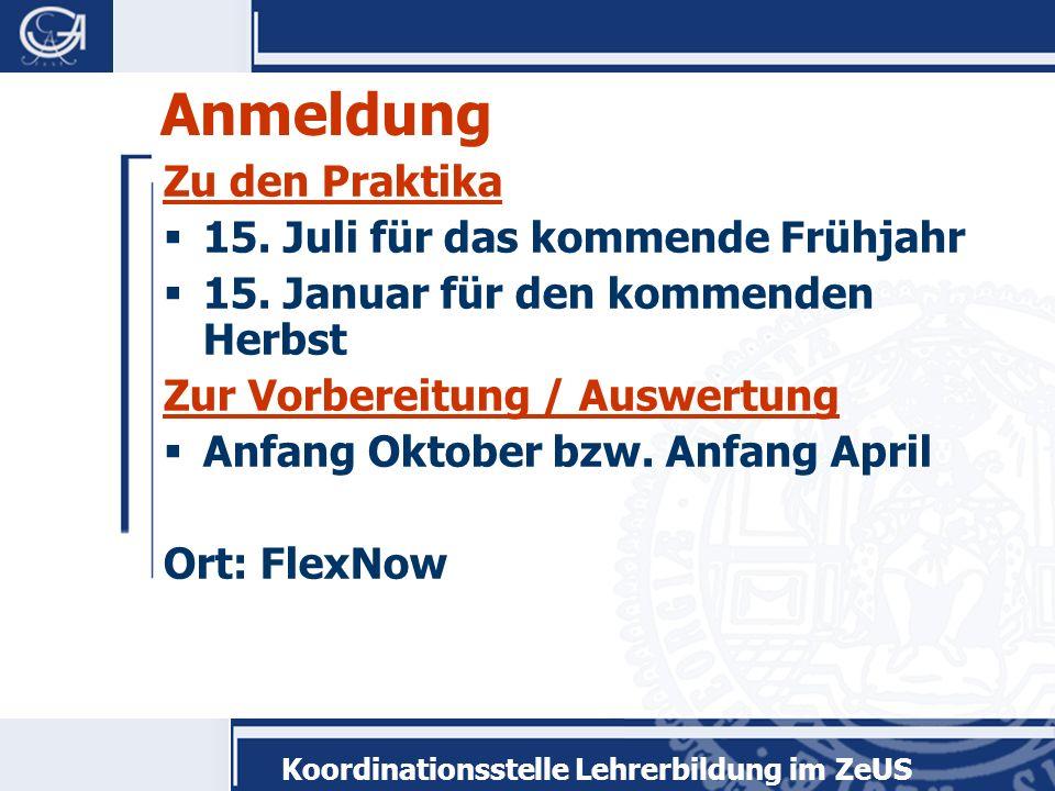 Koordinationsstelle Lehrerbildung im ZeUS Anmeldung Zu den Praktika 15. Juli für das kommende Frühjahr 15. Januar für den kommenden Herbst Zur Vorbere