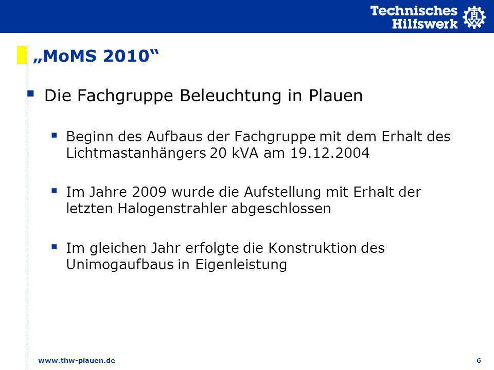 6 www.thw-plauen.de MoMS 2010 Die Fachgruppe Beleuchtung in Plauen Beginn des Aufbaus der Fachgruppe mit dem Erhalt des Lichtmastanhängers 20 kVA am 1