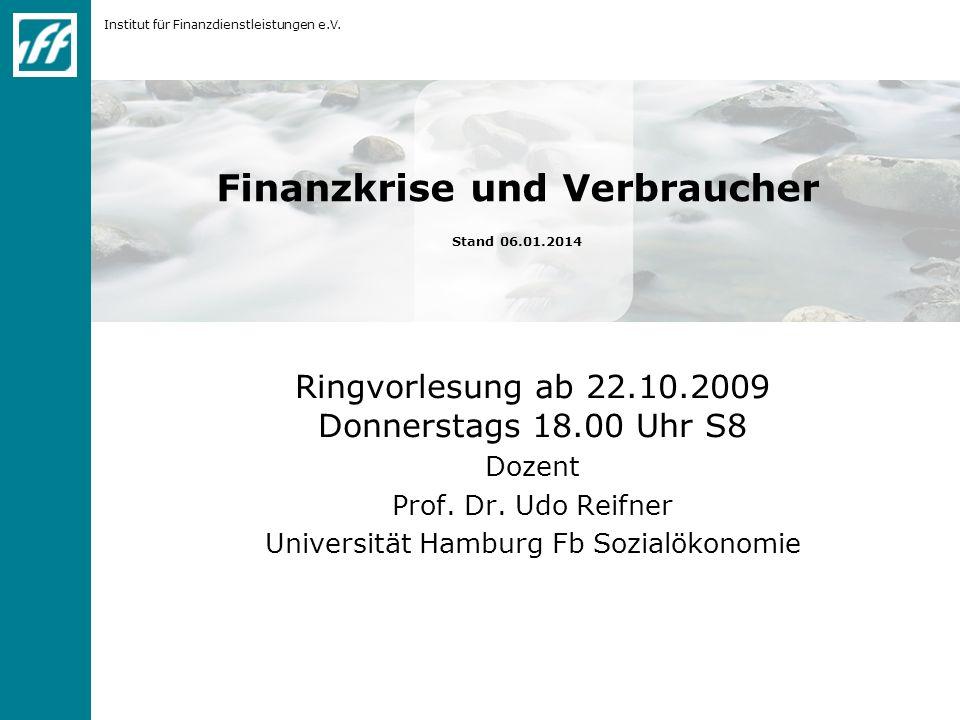 Institut für Finanzdienstleistungen e.V. Finanzkrise und Verbraucher Stand 06.01.2014 Ringvorlesung ab 22.10.2009 Donnerstags 18.00 Uhr S8 Dozent Prof