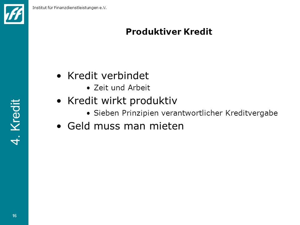 Institut für Finanzdienstleistungen e.V. 16 Produktiver Kredit Kredit verbindet Zeit und Arbeit Kredit wirkt produktiv Sieben Prinzipien verantwortlic