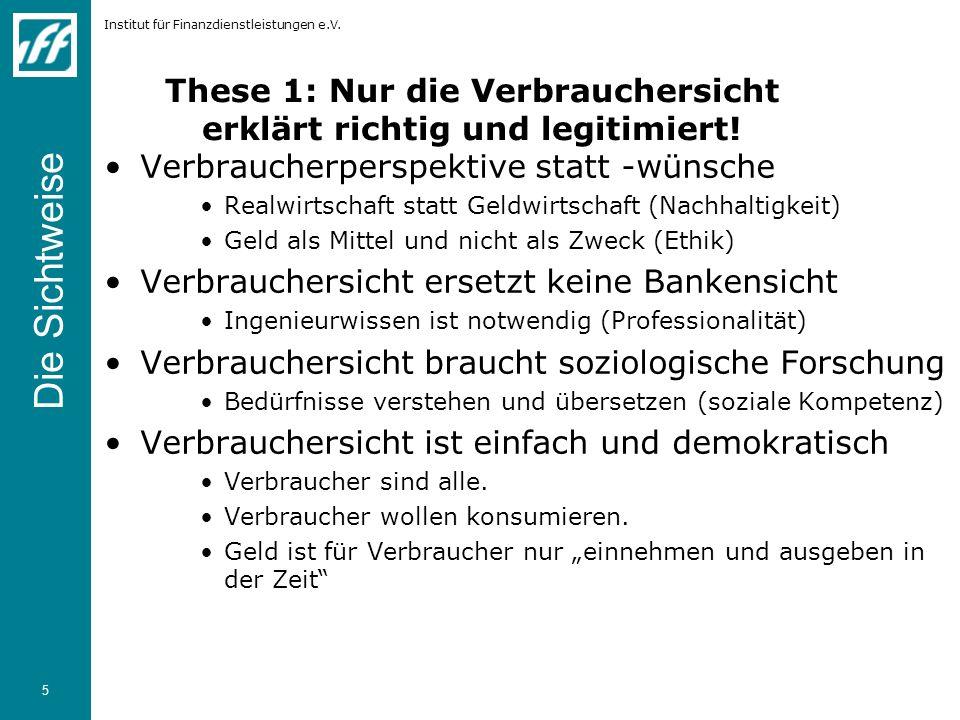 Institut für Finanzdienstleistungen e.V. 5 These 1: Nur die Verbrauchersicht erklärt richtig und legitimiert! Verbraucherperspektive statt -wünsche Re