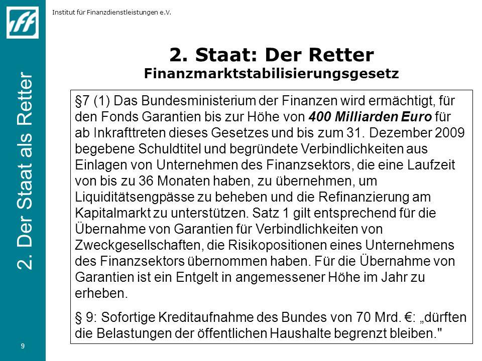 Institut für Finanzdienstleistungen e.V. 9 2. Staat: Der Retter Finanzmarktstabilisierungsgesetz §7 (1) Das Bundesministerium der Finanzen wird ermäch