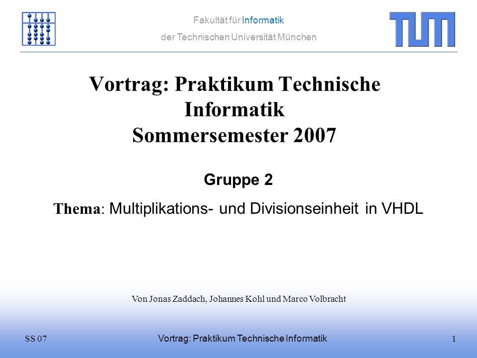 12SS 07 Fakultät für Informatik der Technischen Universität München Vortrag: Praktikum Technische Informatik Multiplizieren 0011 * 0010 = In1In2 Fange wieder von vorne an (führe Addition hier 4 mal, bei VHDL- Einheit insgesamt 23 Mal aus) Keine Addition wenn In2(0) = 0 0001 Ergebnis 10000,,,