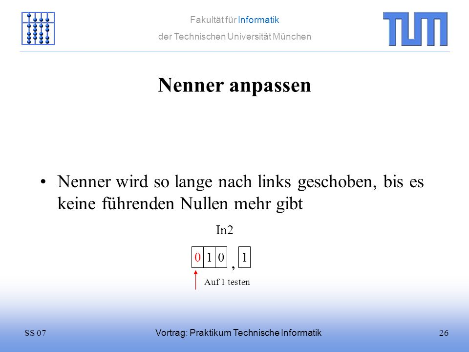 26SS 07 Fakultät für Informatik der Technischen Universität München Vortrag: Praktikum Technische Informatik Nenner anpassen Nenner wird so lange nach