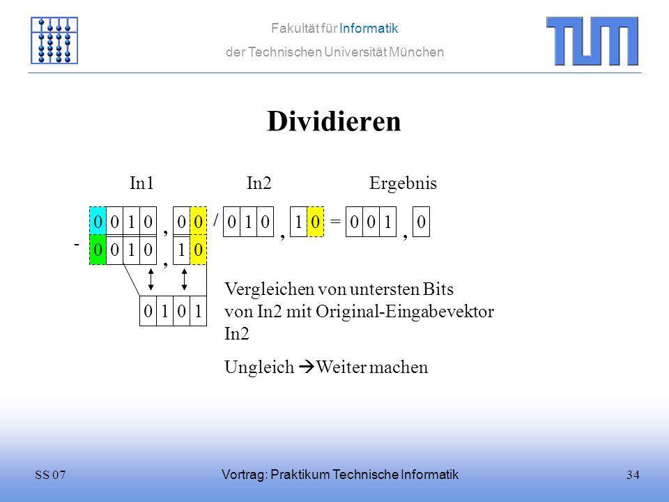 34SS 07 Fakultät für Informatik der Technischen Universität München Vortrag: Praktikum Technische Informatik Dividieren 0100 / 0101 = In1In2 0 Ergebni