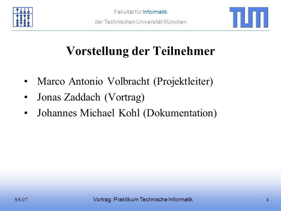 4SS 07 Fakultät für Informatik der Technischen Universität München Vortrag: Praktikum Technische Informatik Vorstellung der Teilnehmer Marco Antonio V
