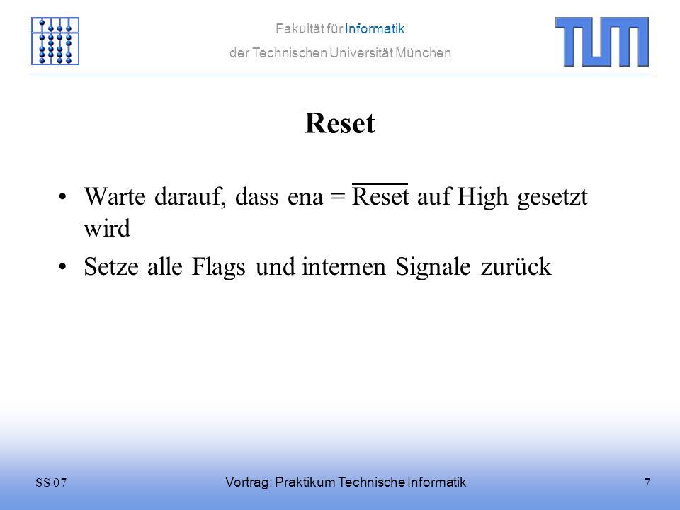 7SS 07 Fakultät für Informatik der Technischen Universität München Vortrag: Praktikum Technische Informatik Reset Warte darauf, dass ena = Reset auf H