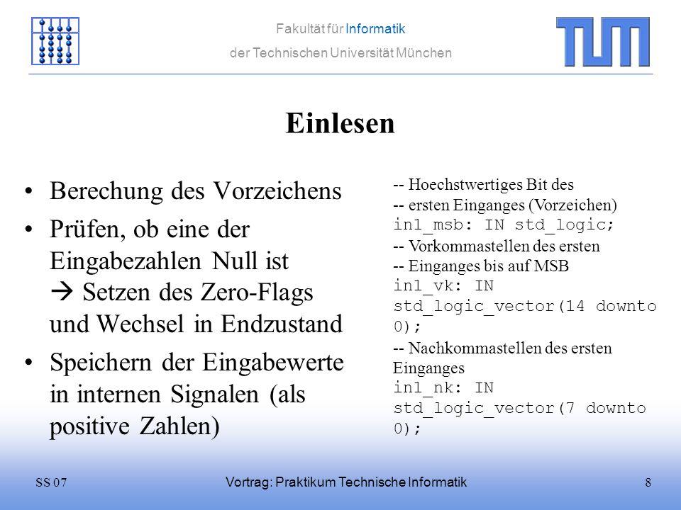 39SS 07 Fakultät für Informatik der Technischen Universität München Vortrag: Praktikum Technische Informatik Eckdaten Dividieren (2) Flags –zero: Zeigt an, dass das Ergebnis echt Null ist (weil Zähler Null war) –dze: Fehlerflag für Null im Nenner –ovr: Ergebnis hat nicht in Ausgabevektor gepasst, es ist ein Überlauf aufgetreten (kann vorkommen, da mit Brüchen gerechnet wird) –rdy: Wird gesetzt, wenn Chip Rechnung beendet hat