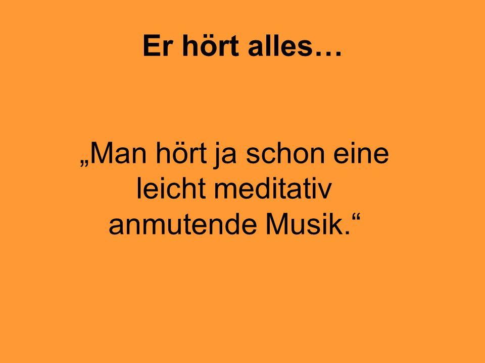 Er hört alles… Man hört ja schon eine leicht meditativ anmutende Musik.