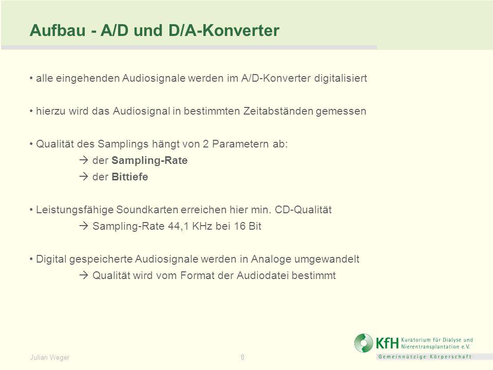 8 Aufbau - A/D und D/A-Konverter alle eingehenden Audiosignale werden im A/D-Konverter digitalisiert hierzu wird das Audiosignal in bestimmten Zeitabständen gemessen Qualität des Samplings hängt von 2 Parametern ab: der Sampling-Rate der Bittiefe Leistungsfähige Soundkarten erreichen hier min.