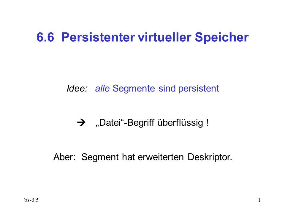 bs-6.51 6.6 Persistenter virtueller Speicher Idee:alle Segmente sind persistent Datei-Begriff überflüssig ! Aber: Segment hat erweiterten Deskriptor.