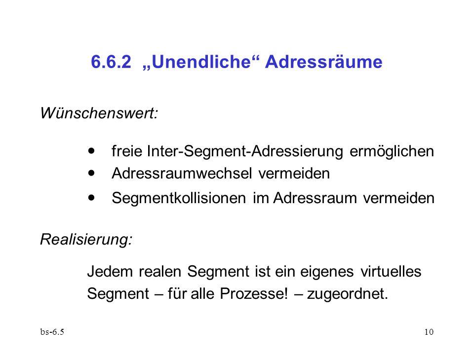 bs-6.510 6.6.2 Unendliche Adressräume Wünschenswert: freie Inter-Segment-Adressierung ermöglichen Adressraumwechsel vermeiden Segmentkollisionen im Ad