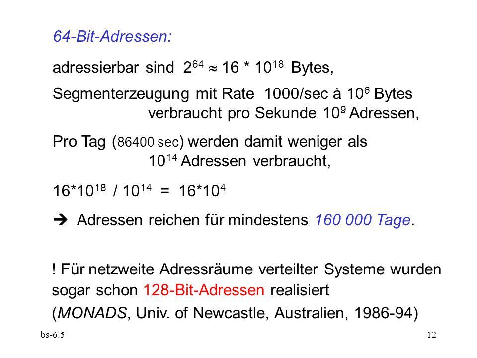 bs-6.512 64-Bit-Adressen: adressierbar sind 2 64 16 * 10 18 Bytes, Segmenterzeugung mit Rate 1000/sec à 10 6 Bytes verbraucht pro Sekunde 10 9 Adresse