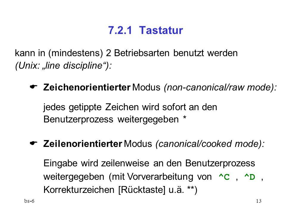 bs-613 7.2.1 Tastatur kann in (mindestens) 2 Betriebsarten benutzt werden (Unix: line discipline): Zeichenorientierter Modus (non-canonical/raw mode): jedes getippte Zeichen wird sofort an den Benutzerprozess weitergegeben * Zeilenorientierter Modus (canonical/cooked mode): Eingabe wird zeilenweise an den Benutzerprozess weitergegeben (mit Vorverarbeitung von ^C, ^D, Korrekturzeichen [Rücktaste] u.ä.