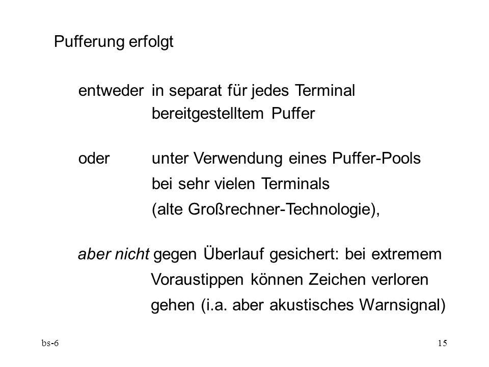 bs-615 Pufferung erfolgt entweder in separat für jedes Terminal bereitgestelltem Puffer oder unter Verwendung eines Puffer-Pools bei sehr vielen Terminals (alte Großrechner-Technologie), aber nicht gegen Überlauf gesichert: bei extremem Voraustippen können Zeichen verloren gehen (i.a.