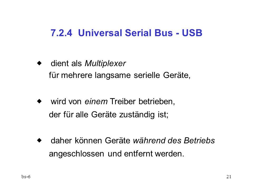 bs-621 7.2.4 Universal Serial Bus - USB dient als Multiplexer für mehrere langsame serielle Geräte, wird von einem Treiber betrieben, der für alle Geräte zuständig ist; daher können Geräte während des Betriebs angeschlossen und entfernt werden.