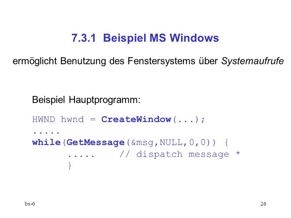 bs-626 7.3.1 Beispiel MS Windows ermöglicht Benutzung des Fenstersystems über Systemaufrufe Beispiel Hauptprogramm: HWND hwnd = CreateWindow(...);.....