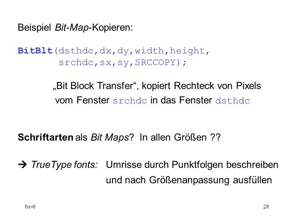 bs-628 Beispiel Bit-Map-Kopieren: BitBlt(dsthdc,dx,dy,width,height, srchdc,sx,sy,SRCCOPY); Bit Block Transfer, kopiert Rechteck von Pixels vom Fenster srchdc in das Fenster dsthdc Schriftarten als Bit Maps.