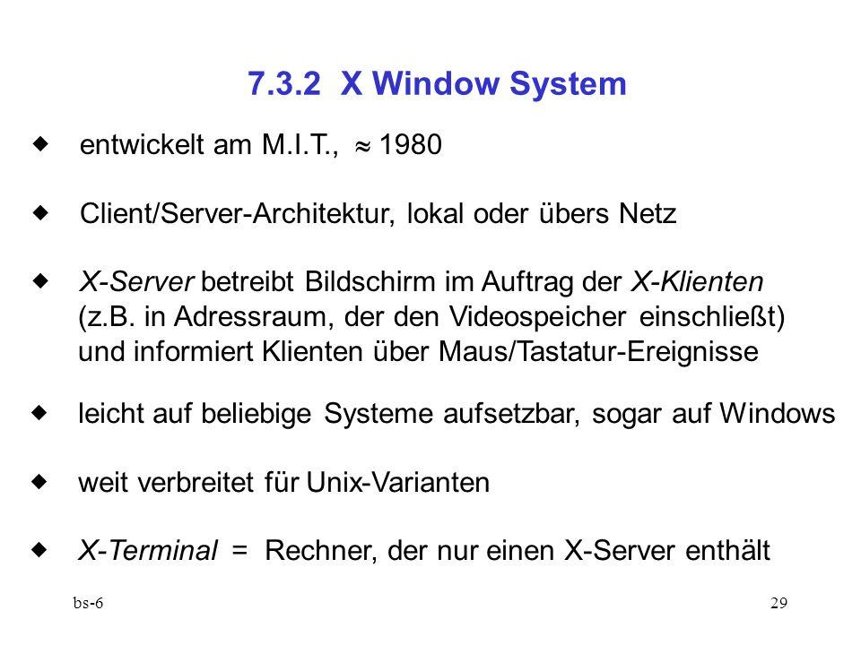 bs-629 7.3.2 X Window System entwickelt am M.I.T., 1980 Client/Server-Architektur, lokal oder übers Netz X-Server betreibt Bildschirm im Auftrag der X-Klienten (z.B.