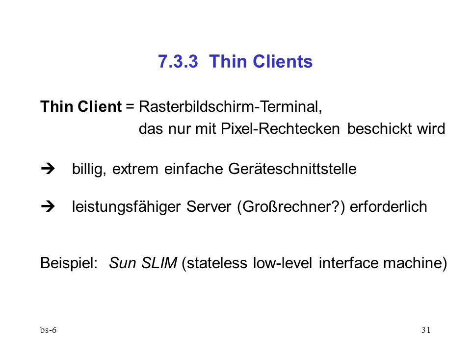bs-631 7.3.3 Thin Clients Thin Client = Rasterbildschirm-Terminal, das nur mit Pixel-Rechtecken beschickt wird billig, extrem einfache Geräteschnittstelle leistungsfähiger Server (Großrechner ) erforderlich Beispiel: Sun SLIM (stateless low-level interface machine)